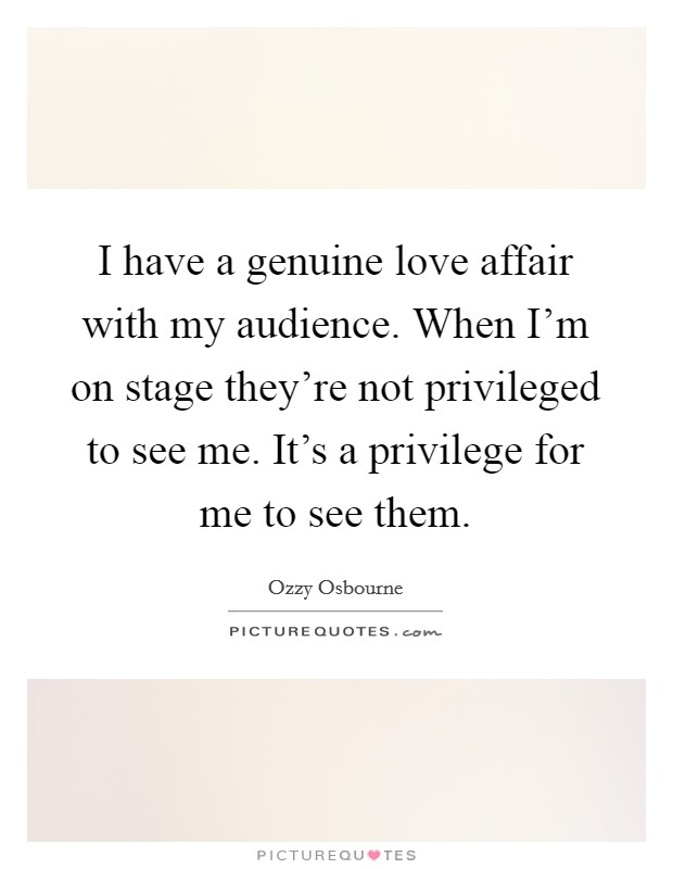 I have a genuine love affair with my audience. When I'm on stage they're not privileged to see me. It's a privilege for me to see them Picture Quote #1