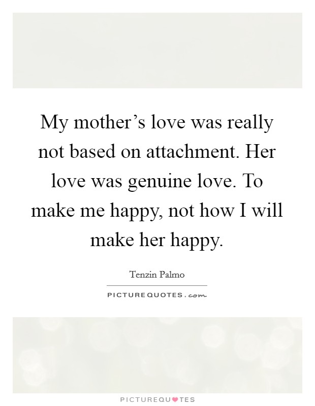 My mother's love was really not based on attachment. Her love was genuine love. To make me happy, not how I will make her happy Picture Quote #1