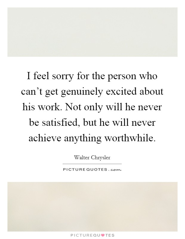 I feel sorry for the person who can't get genuinely excited about his work. Not only will he never be satisfied, but he will never achieve anything worthwhile Picture Quote #1