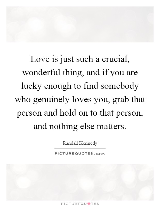 Love is just such a crucial, wonderful thing, and if you are lucky enough to find somebody who genuinely loves you, grab that person and hold on to that person, and nothing else matters Picture Quote #1