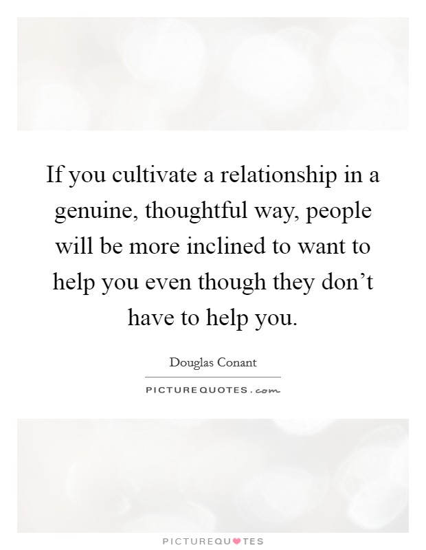 If you cultivate a relationship in a genuine, thoughtful way, people will be more inclined to want to help you even though they don't have to help you Picture Quote #1