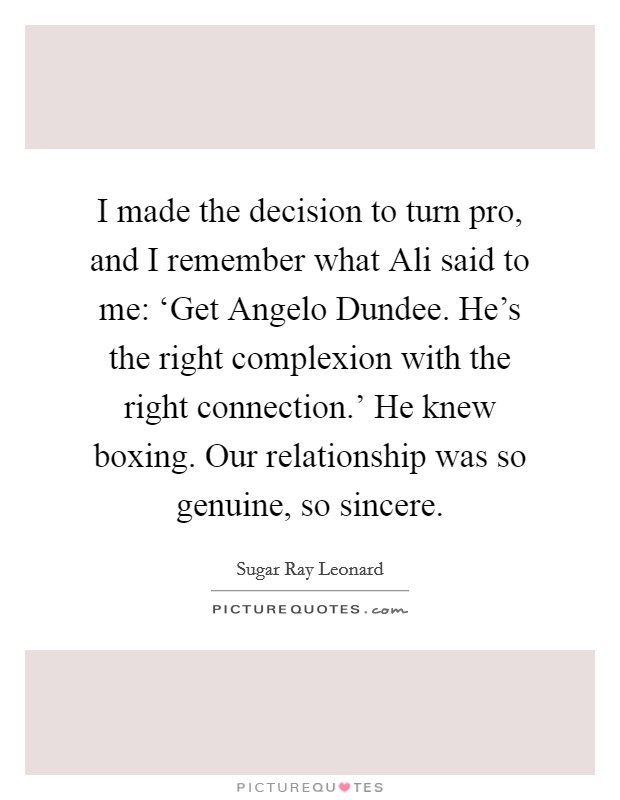 I made the decision to turn pro, and I remember what Ali said to me: 'Get Angelo Dundee. He's the right complexion with the right connection.' He knew boxing. Our relationship was so genuine, so sincere Picture Quote #1