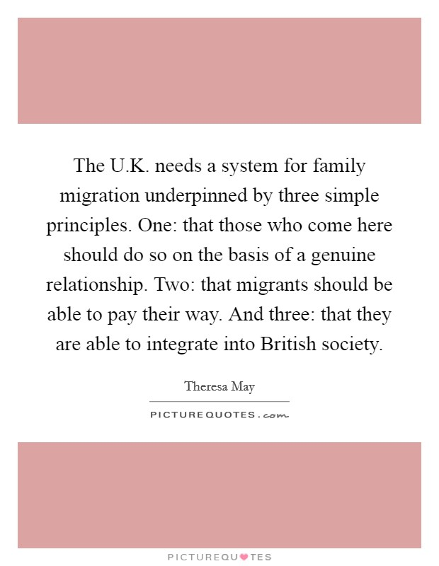 The U.K. needs a system for family migration underpinned by three simple principles. One: that those who come here should do so on the basis of a genuine relationship. Two: that migrants should be able to pay their way. And three: that they are able to integrate into British society. Picture Quote #1