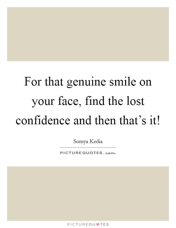 For that genuine smile on your face, find the lost confidence and then that's it! Picture Quote #1