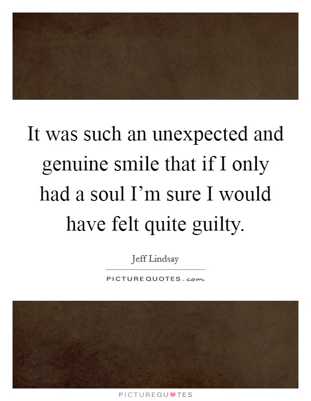 It was such an unexpected and genuine smile that if I only had a soul I'm sure I would have felt quite guilty Picture Quote #1