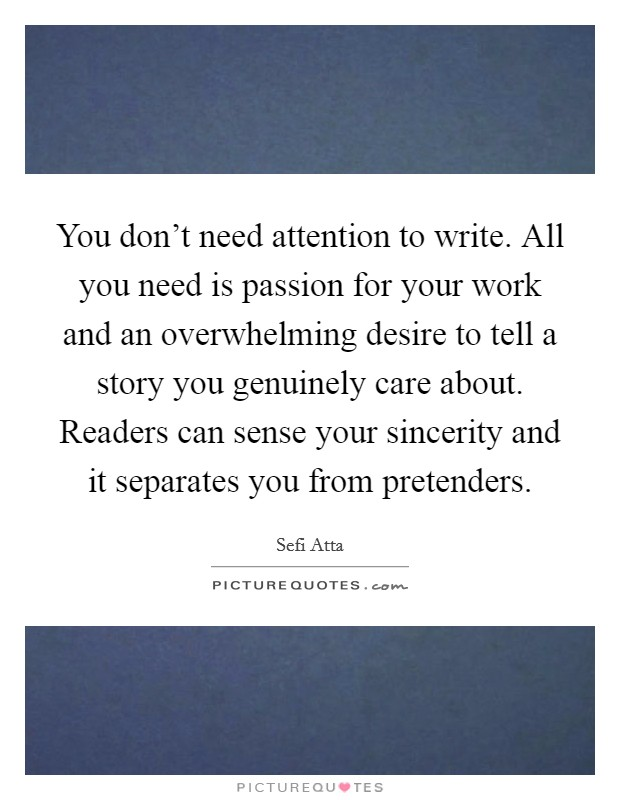 You don't need attention to write. All you need is passion for your work and an overwhelming desire to tell a story you genuinely care about. Readers can sense your sincerity and it separates you from pretenders Picture Quote #1