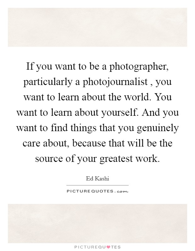 If you want to be a photographer, particularly a photojournalist , you want to learn about the world. You want to learn about yourself. And you want to find things that you genuinely care about, because that will be the source of your greatest work Picture Quote #1