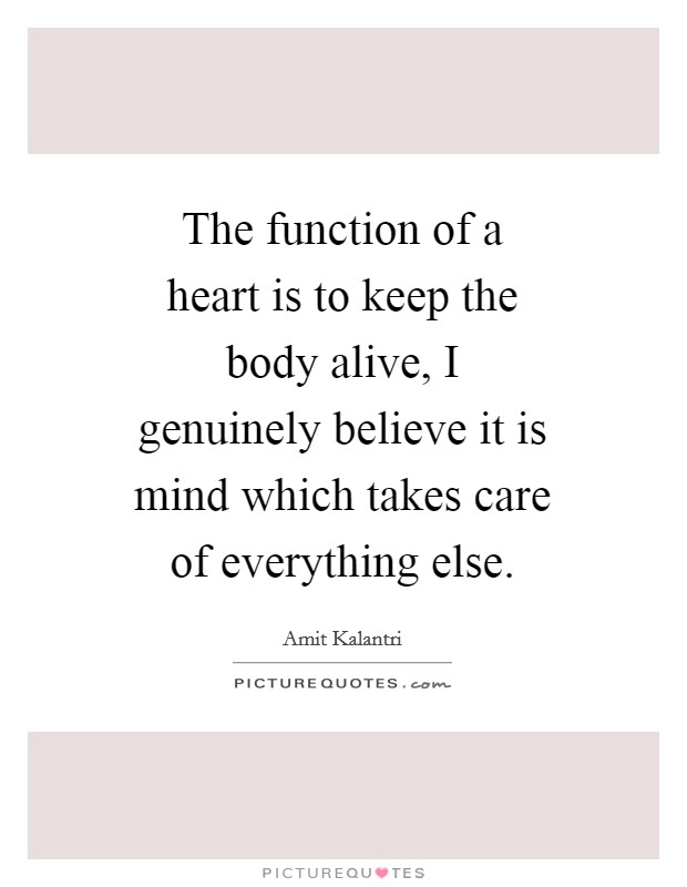 The function of a heart is to keep the body alive, I genuinely believe it is mind which takes care of everything else Picture Quote #1