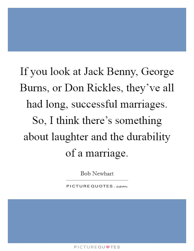 If you look at Jack Benny, George Burns, or Don Rickles, they've all had long, successful marriages. So, I think there's something about laughter and the durability of a marriage Picture Quote #1