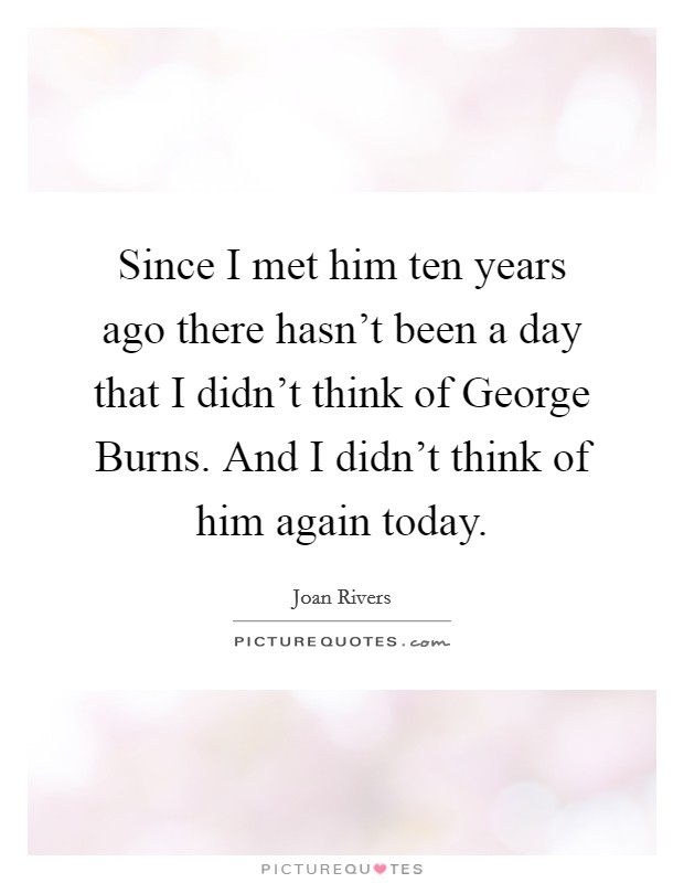 Since I met him ten years ago there hasn't been a day that I didn't think of George Burns. And I didn't think of him again today Picture Quote #1
