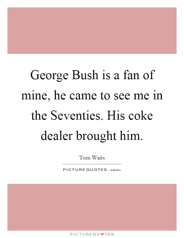George Bush is a fan of mine, he came to see me in the Seventies. His coke dealer brought him Picture Quote #1
