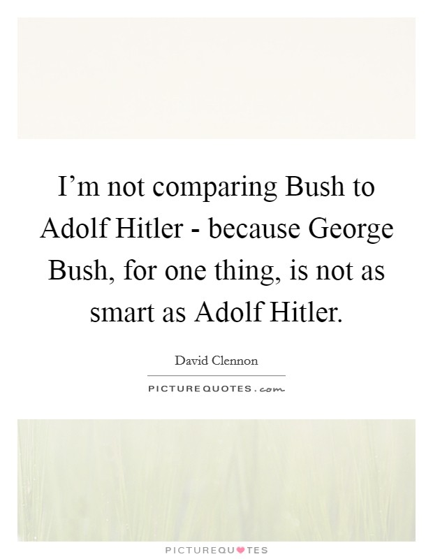 I'm not comparing Bush to Adolf Hitler - because George Bush, for one thing, is not as smart as Adolf Hitler Picture Quote #1