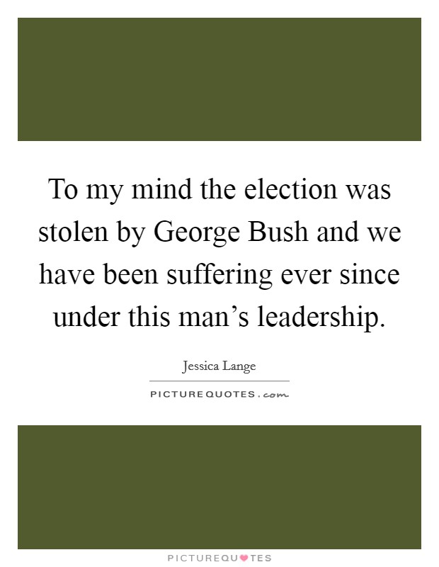 To my mind the election was stolen by George Bush and we have been suffering ever since under this man's leadership. Picture Quote #1