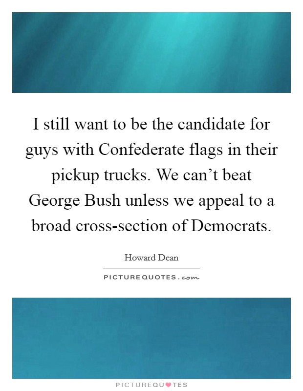 I still want to be the candidate for guys with Confederate flags in their pickup trucks. We can't beat George Bush unless we appeal to a broad cross-section of Democrats Picture Quote #1