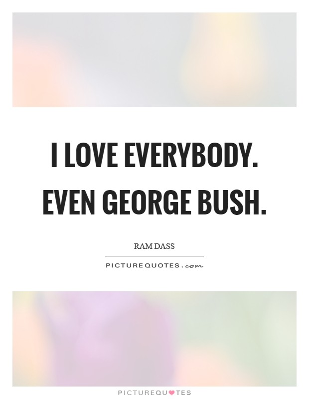 I love everybody. Even George Bush Picture Quote #1