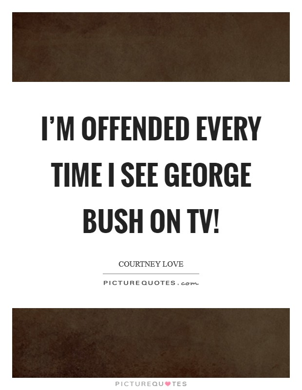 I'm offended every time I see George Bush on TV! Picture Quote #1