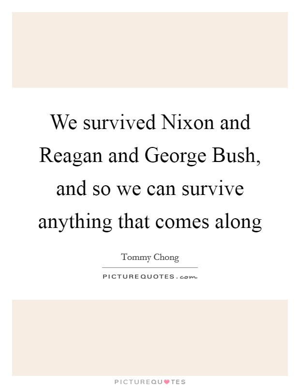 We survived Nixon and Reagan and George Bush, and so we can survive anything that comes along Picture Quote #1