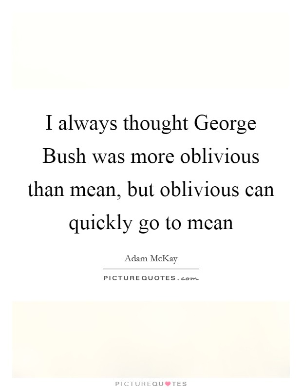 I always thought George Bush was more oblivious than mean, but oblivious can quickly go to mean Picture Quote #1
