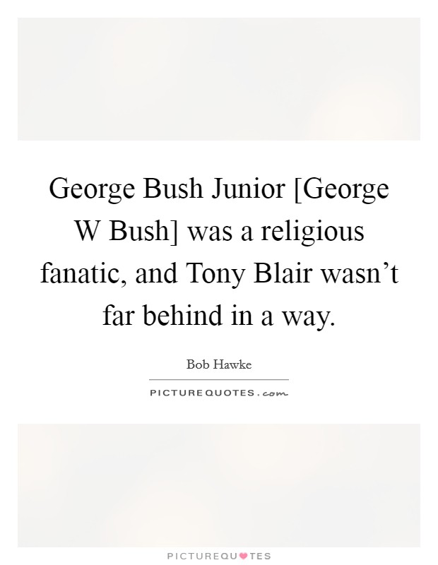 George Bush Junior [George W Bush] was a religious fanatic, and Tony Blair wasn't far behind in a way Picture Quote #1
