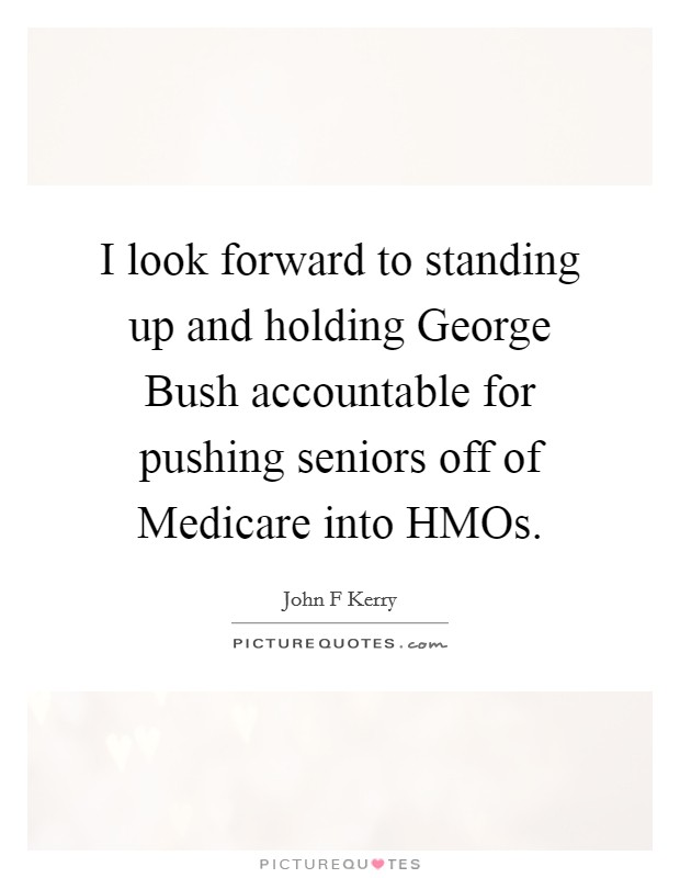 I look forward to standing up and holding George Bush accountable for pushing seniors off of Medicare into HMOs Picture Quote #1