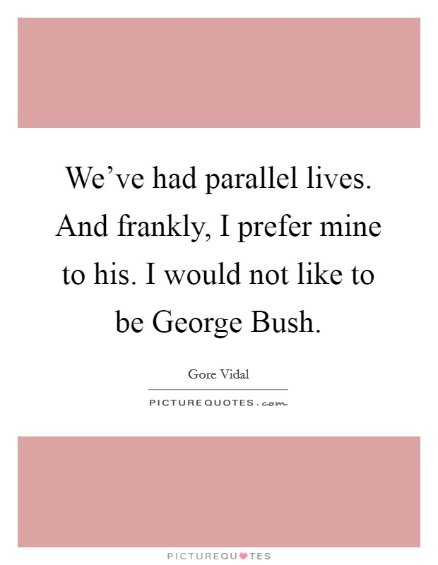 We've had parallel lives. And frankly, I prefer mine to his. I would not like to be George Bush Picture Quote #1