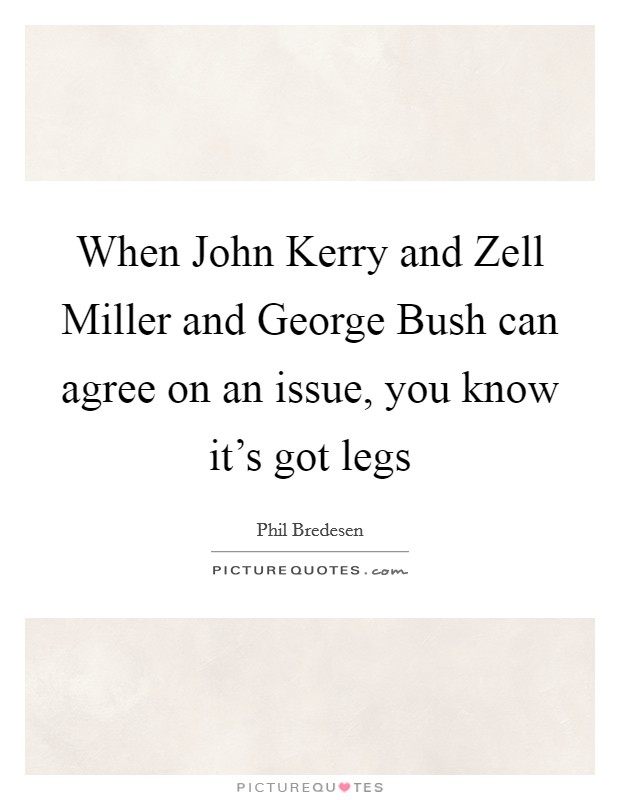 When John Kerry and Zell Miller and George Bush can agree on an issue, you know it's got legs Picture Quote #1