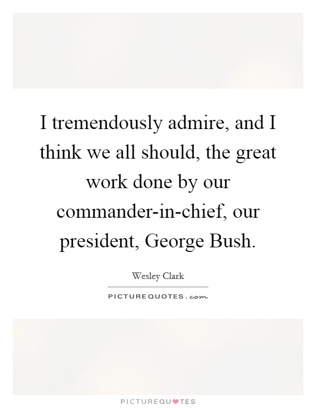 I tremendously admire, and I think we all should, the great work done by our commander-in-chief, our president, George Bush. Picture Quote #1