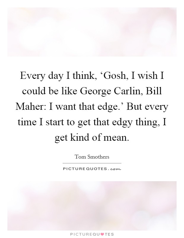 Every day I think, 'Gosh, I wish I could be like George Carlin, Bill Maher: I want that edge.' But every time I start to get that edgy thing, I get kind of mean Picture Quote #1