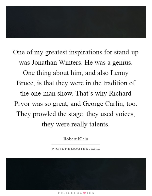 One of my greatest inspirations for stand-up was Jonathan Winters. He was a genius. One thing about him, and also Lenny Bruce, is that they were in the tradition of the one-man show. That's why Richard Pryor was so great, and George Carlin, too. They prowled the stage, they used voices, they were really talents Picture Quote #1