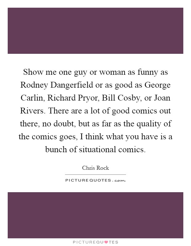 Show me one guy or woman as funny as Rodney Dangerfield or as good as George Carlin, Richard Pryor, Bill Cosby, or Joan Rivers. There are a lot of good comics out there, no doubt, but as far as the quality of the comics goes, I think what you have is a bunch of situational comics Picture Quote #1