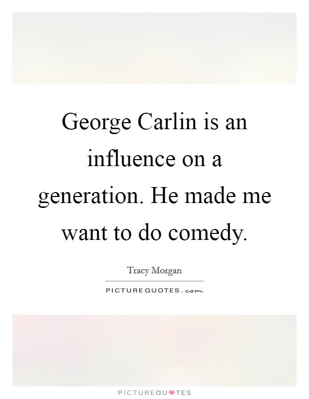 George Carlin is an influence on a generation. He made me want to do comedy Picture Quote #1
