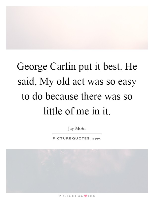 George Carlin put it best. He said, My old act was so easy to do because there was so little of me in it Picture Quote #1