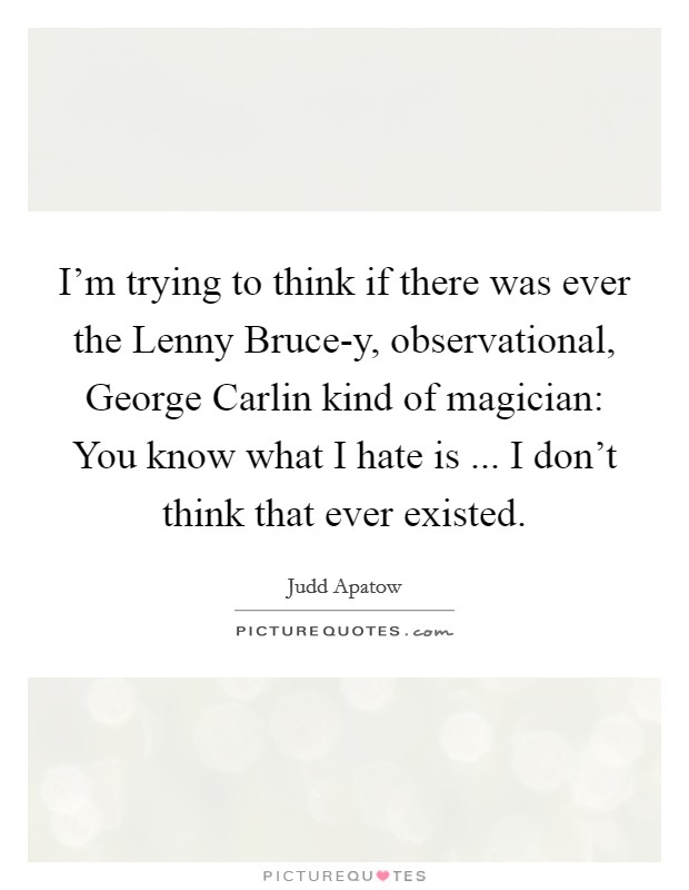I'm trying to think if there was ever the Lenny Bruce-y, observational, George Carlin kind of magician: You know what I hate is ... I don't think that ever existed Picture Quote #1