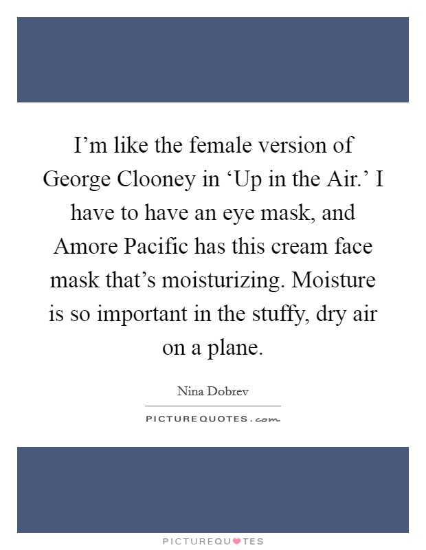 I'm like the female version of George Clooney in 'Up in the Air.' I have to have an eye mask, and Amore Pacific has this cream face mask that's moisturizing. Moisture is so important in the stuffy, dry air on a plane Picture Quote #1