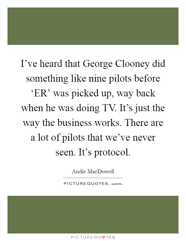 I've heard that George Clooney did something like nine pilots before 'ER' was picked up, way back when he was doing TV. It's just the way the business works. There are a lot of pilots that we've never seen. It's protocol Picture Quote #1