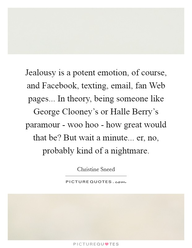 Jealousy is a potent emotion, of course, and Facebook, texting, email, fan Web pages... In theory, being someone like George Clooney's or Halle Berry's paramour - woo hoo - how great would that be? But wait a minute... er, no, probably kind of a nightmare Picture Quote #1