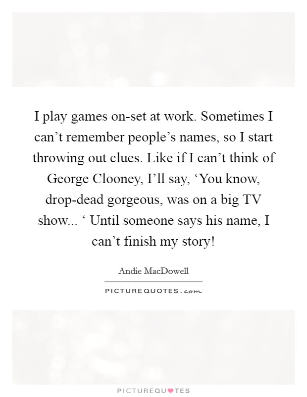 I play games on-set at work. Sometimes I can't remember people's names, so I start throwing out clues. Like if I can't think of George Clooney, I'll say, 'You know, drop-dead gorgeous, was on a big TV show... ' Until someone says his name, I can't finish my story! Picture Quote #1