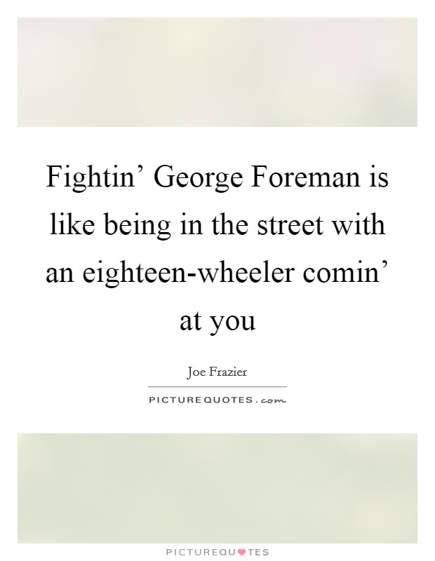 Fightin' George Foreman is like being in the street with an eighteen-wheeler comin' at you Picture Quote #1