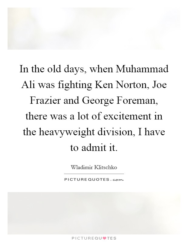 In the old days, when Muhammad Ali was fighting Ken Norton, Joe Frazier and George Foreman, there was a lot of excitement in the heavyweight division, I have to admit it Picture Quote #1