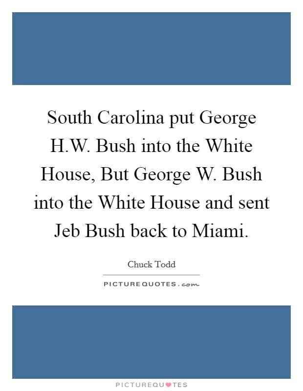 South Carolina put George H.W. Bush into the White House, But George W. Bush into the White House and sent Jeb Bush back to Miami Picture Quote #1