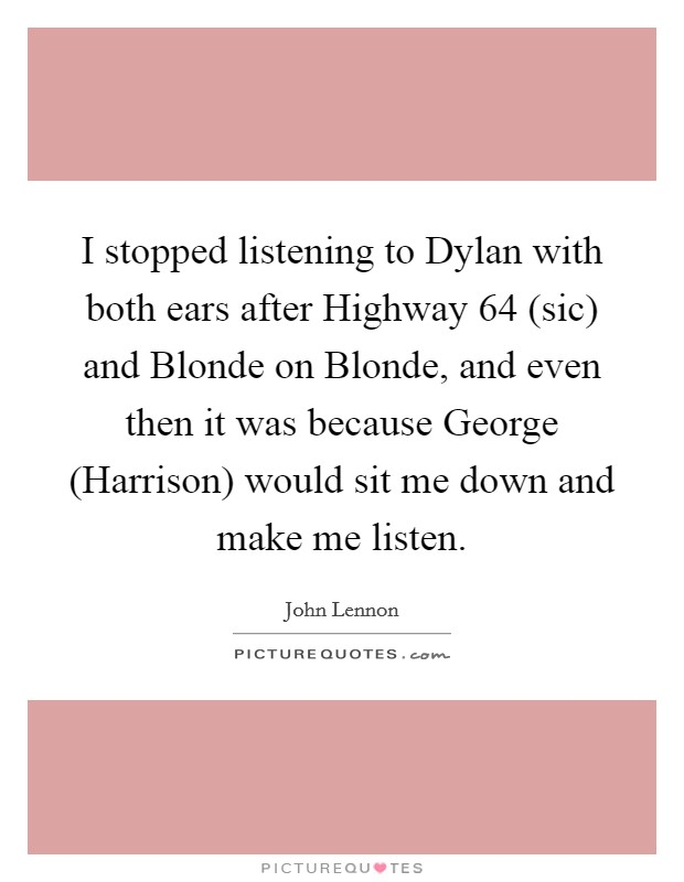 I stopped listening to Dylan with both ears after Highway 64 (sic) and Blonde on Blonde, and even then it was because George (Harrison) would sit me down and make me listen Picture Quote #1
