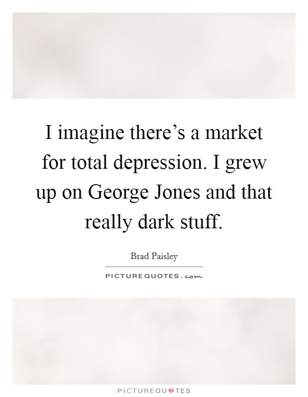 I imagine there's a market for total depression. I grew up on George Jones and that really dark stuff Picture Quote #1