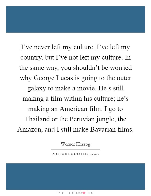 I've never left my culture. I've left my country, but I've not left my culture. In the same way, you shouldn't be worried why George Lucas is going to the outer galaxy to make a movie. He's still making a film within his culture; he's making an American film. I go to Thailand or the Peruvian jungle, the Amazon, and I still make Bavarian films Picture Quote #1