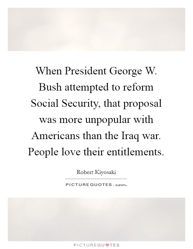 When President George W. Bush attempted to reform Social Security, that proposal was more unpopular with Americans than the Iraq war. People love their entitlements Picture Quote #1
