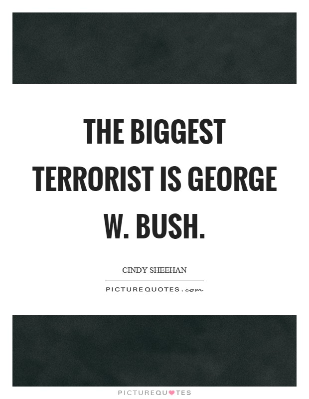 The biggest terrorist is George W. Bush Picture Quote #1