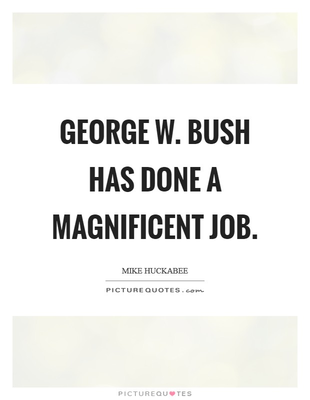 George W. Bush has done a magnificent job Picture Quote #1