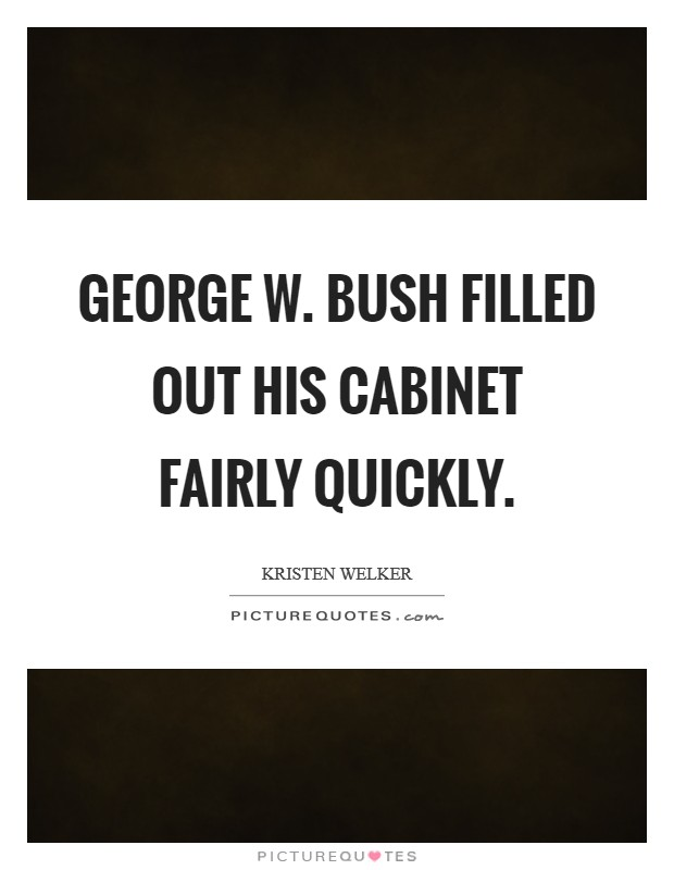 George W. Bush filled out his cabinet fairly quickly Picture Quote #1