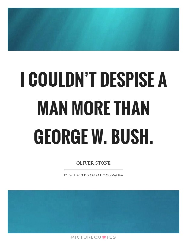 I couldn't despise a man more than George W. Bush. Picture Quote #1