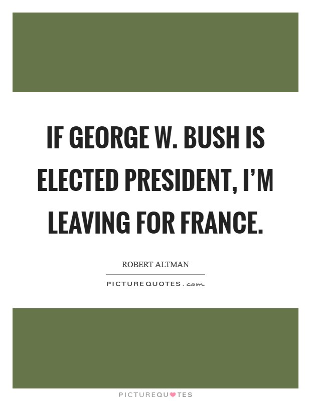 If George W. Bush is elected president, I'm leaving for France Picture Quote #1