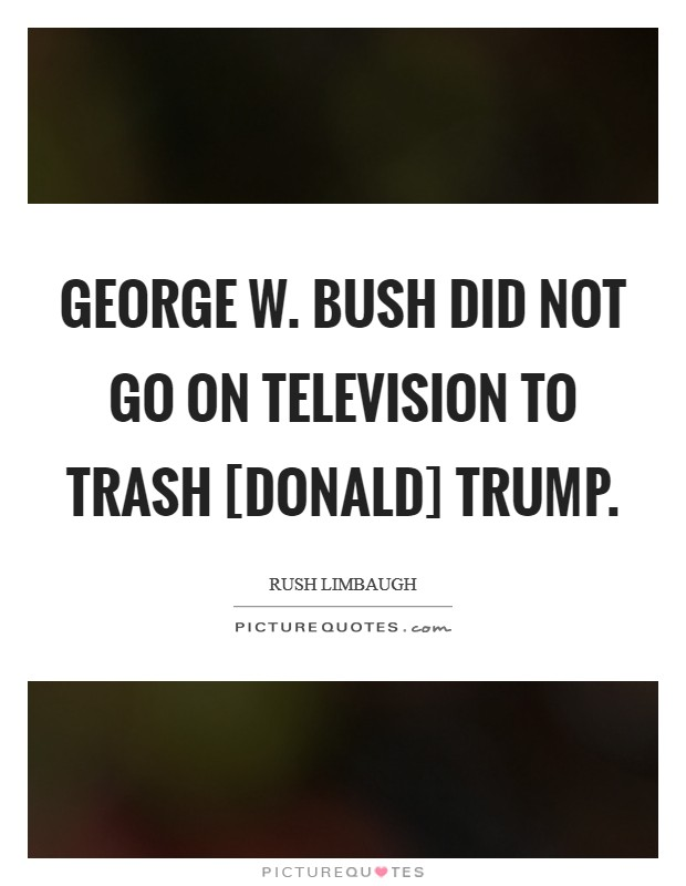 George W. Bush did not go on television to trash [Donald] Trump Picture Quote #1